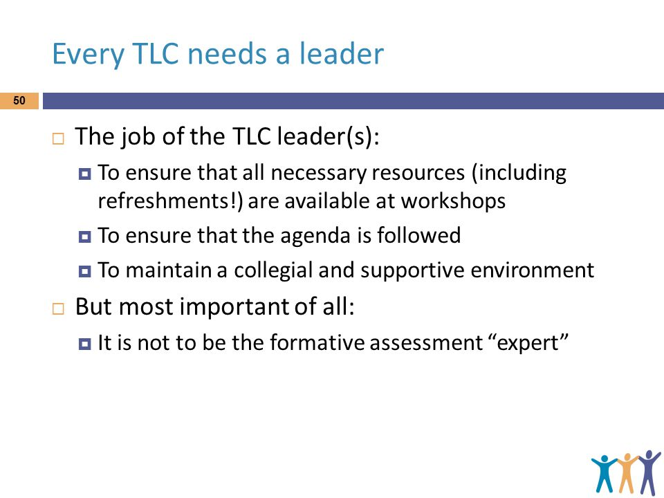 Every TLC needs a leader  The job of the TLC leader(s):  To ensure that all necessary resources (including refreshments!) are available at workshops