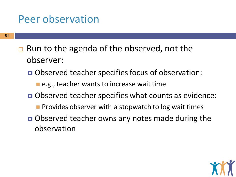 Peer observation  Run to the agenda of the observed, not the observer:  Observed teacher specifies focus of observation: e.g., teacher wants to increase wait time  Observed teacher specifies what counts as evidence: Provides observer with a stopwatch to log wait times  Observed teacher owns any notes made during the observation 51
