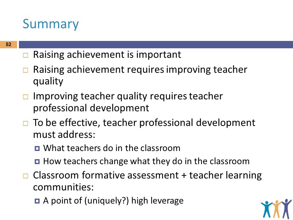 Summary  Raising achievement is important  Raising achievement requires improving teacher quality  Improving teacher quality requires teacher professional development  To be effective, teacher professional development must address:  What teachers do in the classroom  How teachers change what they do in the classroom  Classroom formative assessment + teacher learning communities:  A point of (uniquely ) high leverage 52