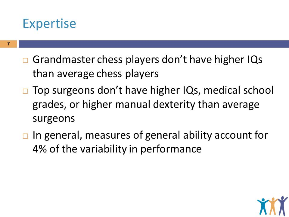 Expertise 7  Grandmaster chess players don't have higher IQs than average chess players  Top surgeons don't have higher IQs, medical school grades,