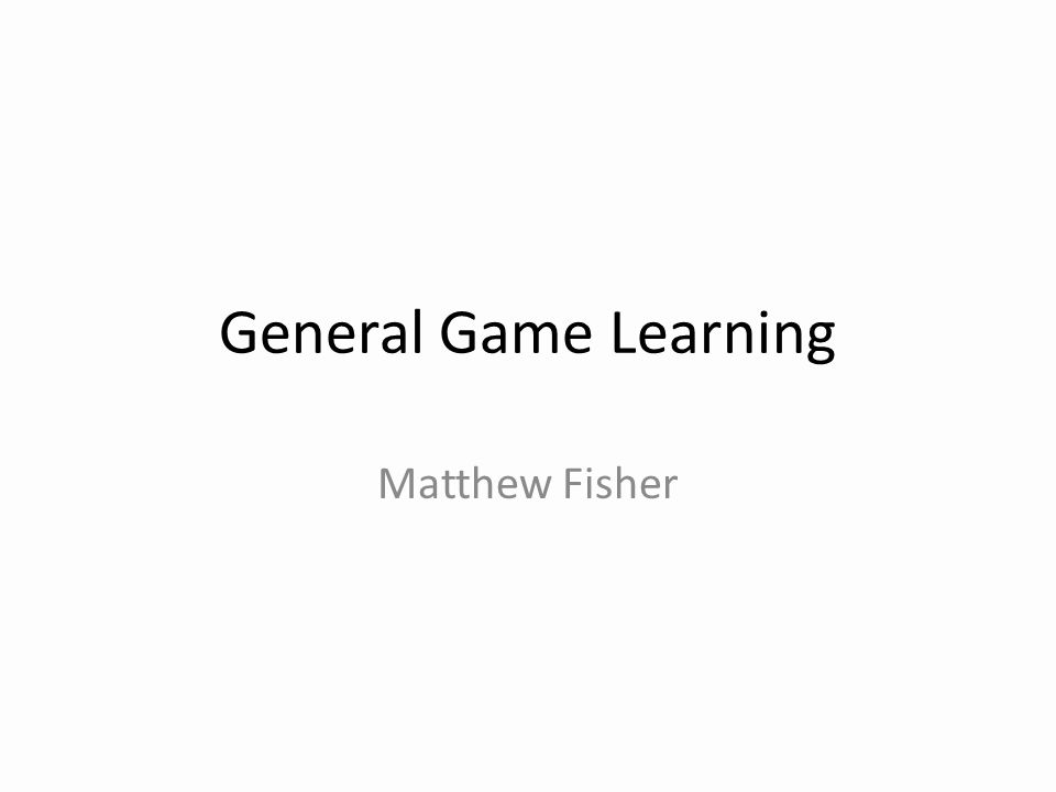General Game Learning Matthew Fisher