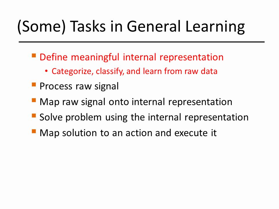 (Some) Tasks in General Learning  Define meaningful internal representation Categorize, classify, and learn from raw data  Process raw signal  Map