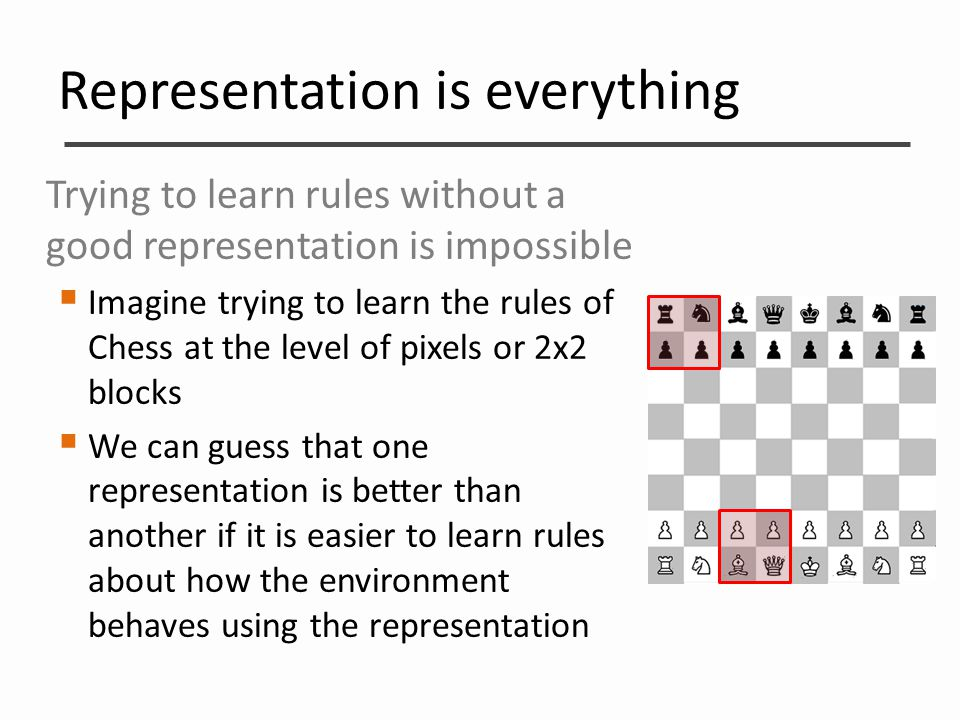 Representation is everything Trying to learn rules without a good representation is impossible  Imagine trying to learn the rules of Chess at the lev