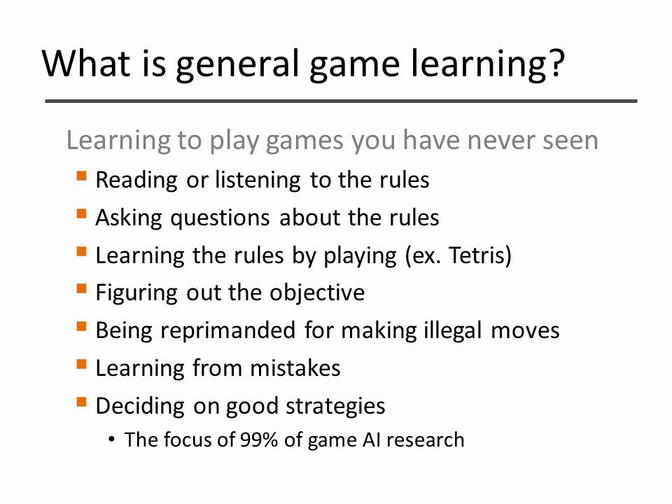 What is general game learning? Learning to play games you have never seen  Reading or listening to the rules  Asking questions about the rules  Lea