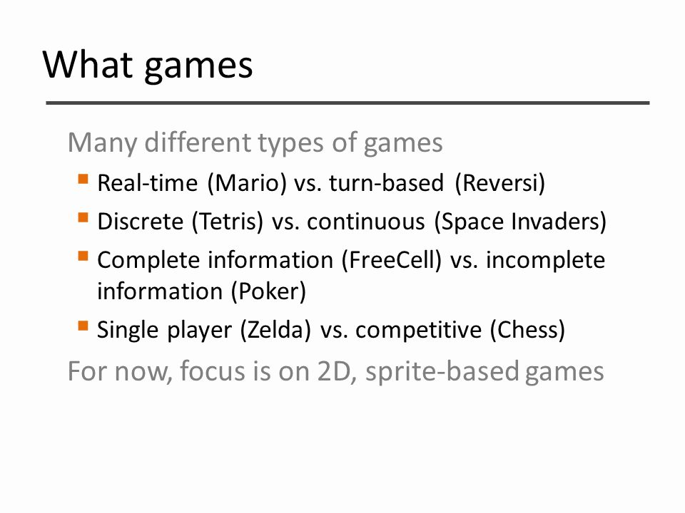 What games Many different types of games  Real-time (Mario) vs. turn-based (Reversi)  Discrete (Tetris) vs. continuous (Space Invaders)  Complete i