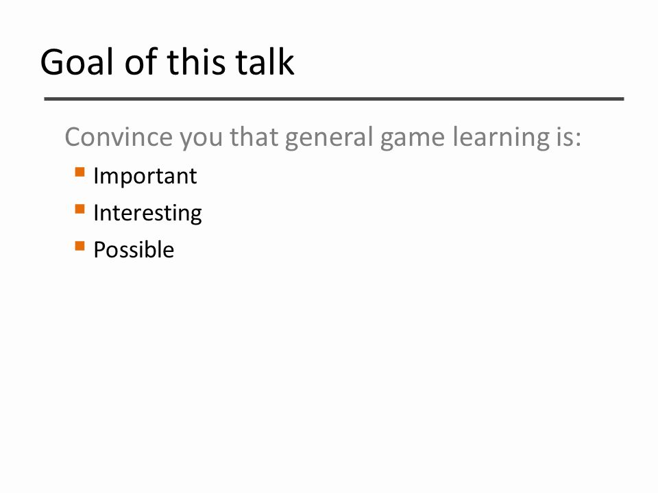 Goal of this talk Convince you that general game learning is:  Important  Interesting  Possible