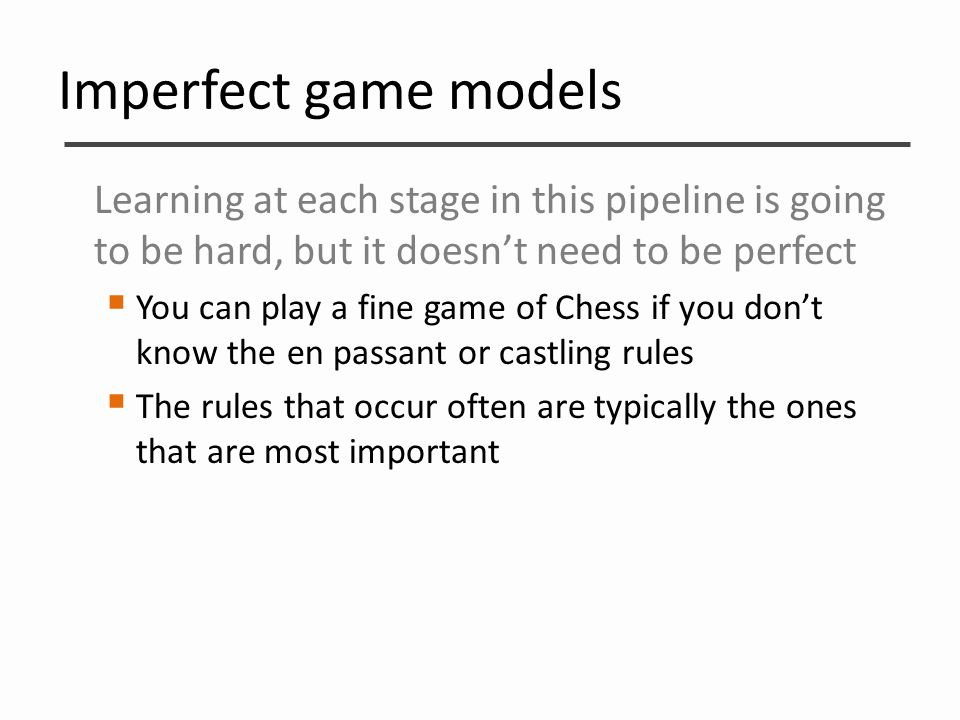 Imperfect game models Learning at each stage in this pipeline is going to be hard, but it doesn't need to be perfect  You can play a fine game of Che