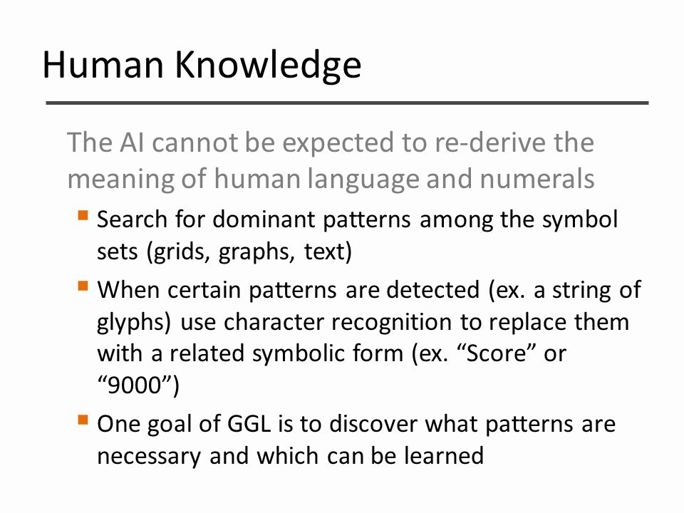 Human Knowledge The AI cannot be expected to re-derive the meaning of human language and numerals  Search for dominant patterns among the symbol sets