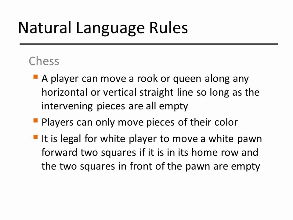 Natural Language Rules Chess  A player can move a rook or queen along any horizontal or vertical straight line so long as the intervening pieces are