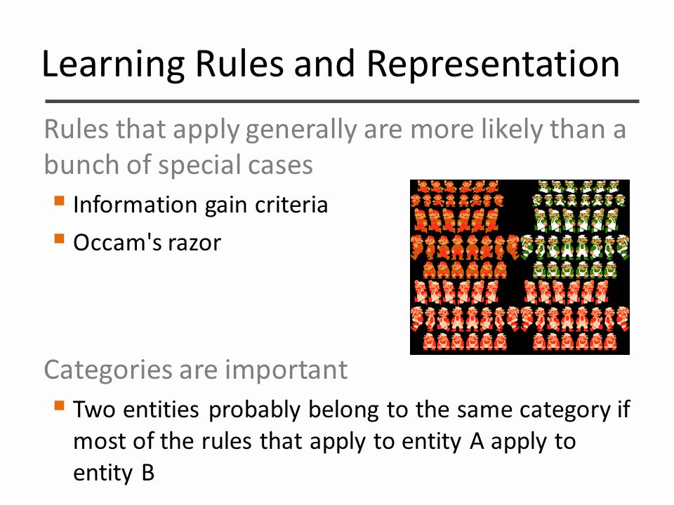Learning Rules and Representation Rules that apply generally are more likely than a bunch of special cases  Information gain criteria  Occam's razor