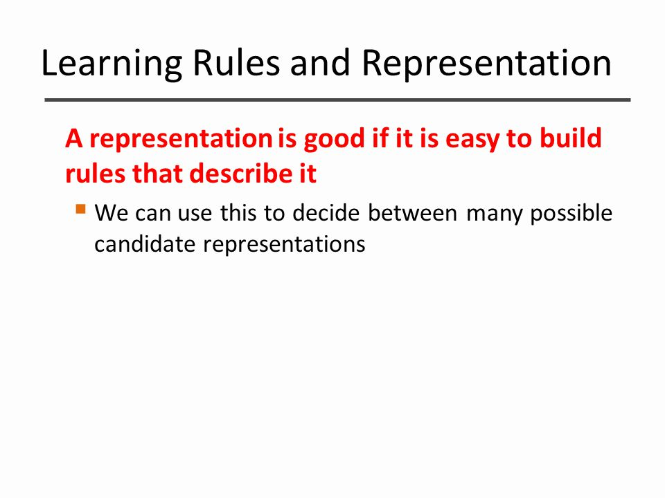 Learning Rules and Representation A representation is good if it is easy to build rules that describe it  We can use this to decide between many poss