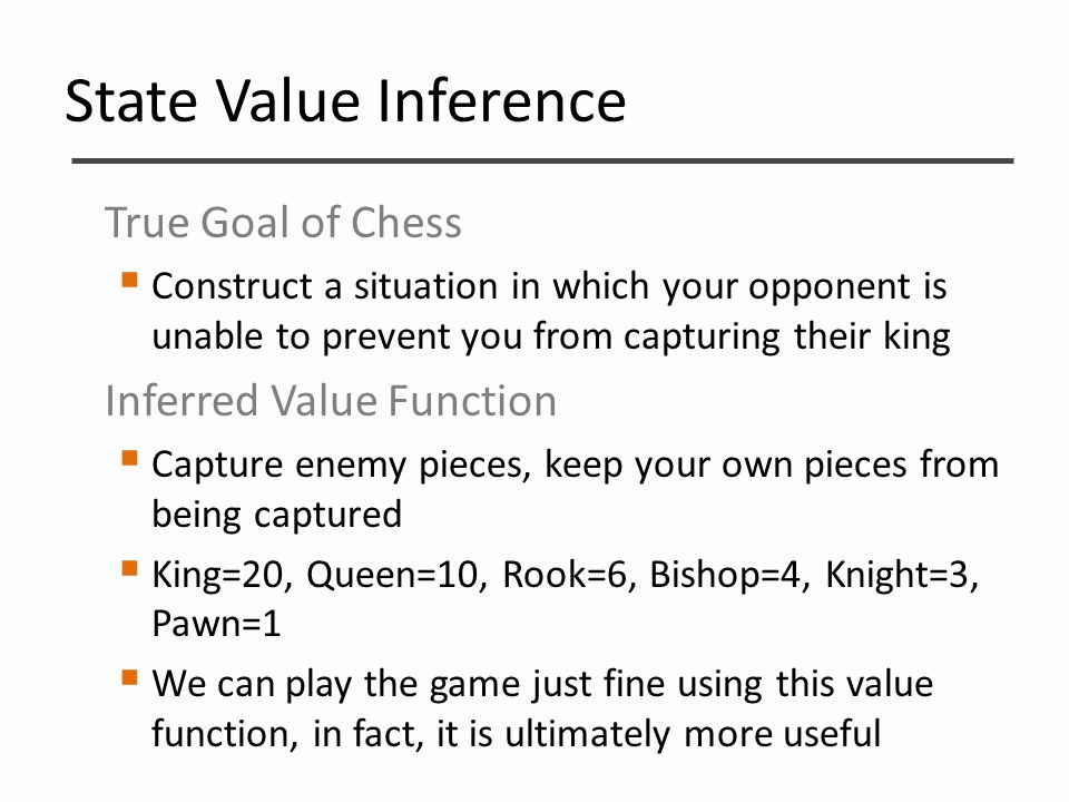 State Value Inference True Goal of Chess  Construct a situation in which your opponent is unable to prevent you from capturing their king Inferred Va
