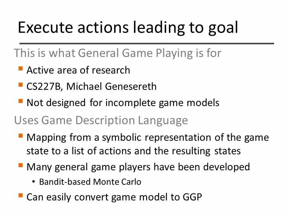 Execute actions leading to goal This is what General Game Playing is for  Active area of research  CS227B, Michael Genesereth  Not designed for inc