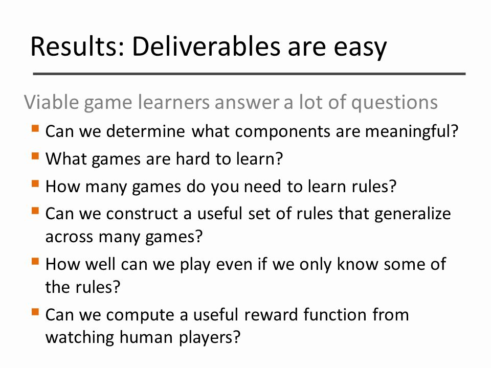 Results: Deliverables are easy Viable game learners answer a lot of questions  Can we determine what components are meaningful?  What games are hard
