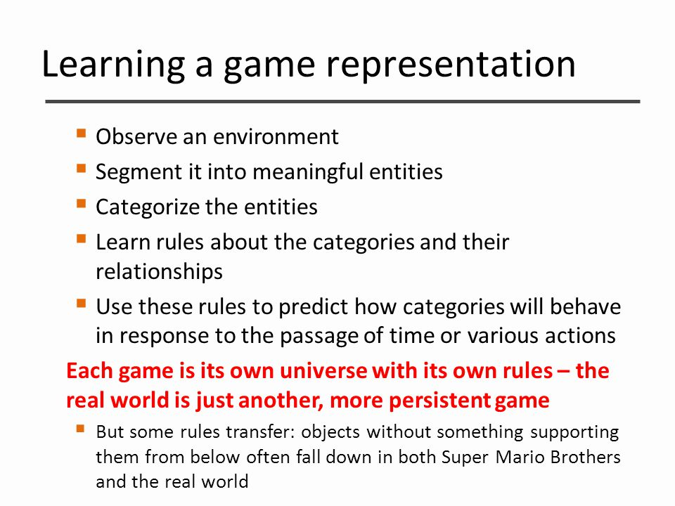 Learning a game representation  Observe an environment  Segment it into meaningful entities  Categorize the entities  Learn rules about the catego