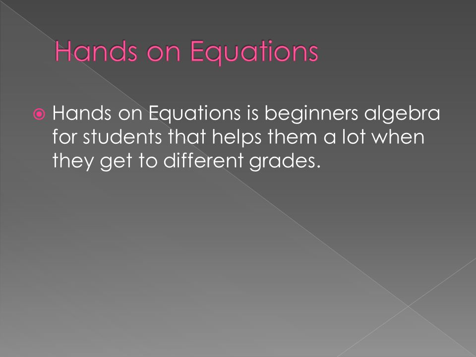  Hands on Equations is beginners algebra for students that helps them a lot when they get to different grades.