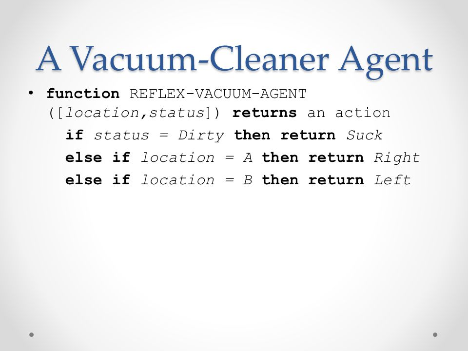A Vacuum-Cleaner Agent function REFLEX-VACUUM-AGENT ([location,status]) returns an action if status = Dirty then return Suck else if location = A then