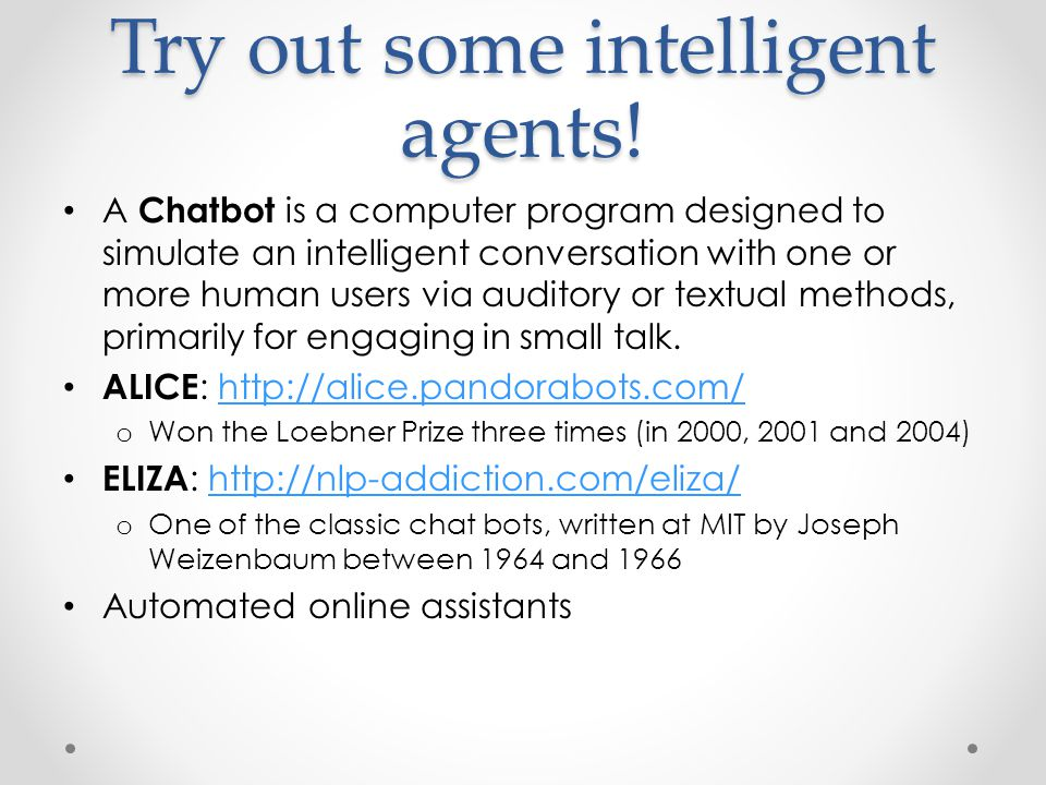 Try out some intelligent agents! A Chatbot is a computer program designed to simulate an intelligent conversation with one or more human users via aud