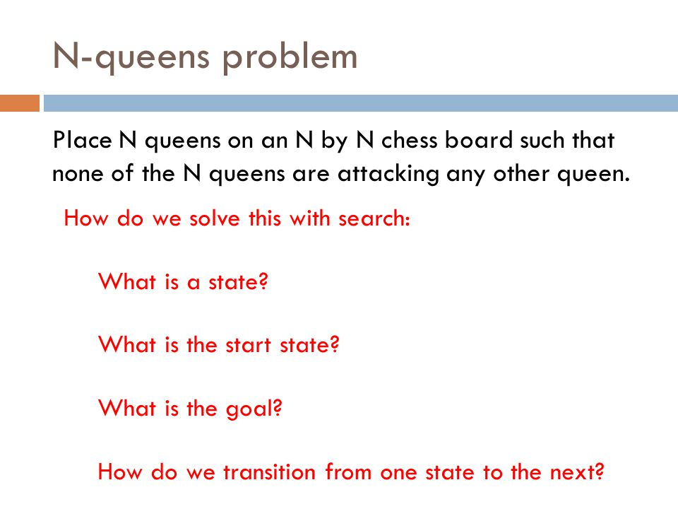N-queens problem Place N queens on an N by N chess board such that none of the N queens are attacking any other queen. How do we solve this with searc