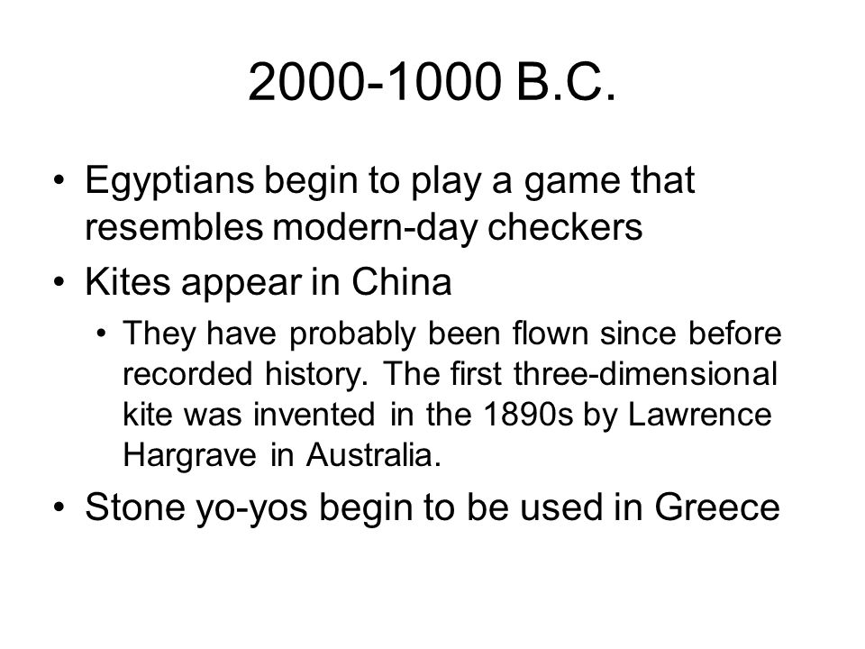 2000-1000 B.C. Egyptians begin to play a game that resembles modern-day checkers Kites appear in China They have probably been flown since before reco