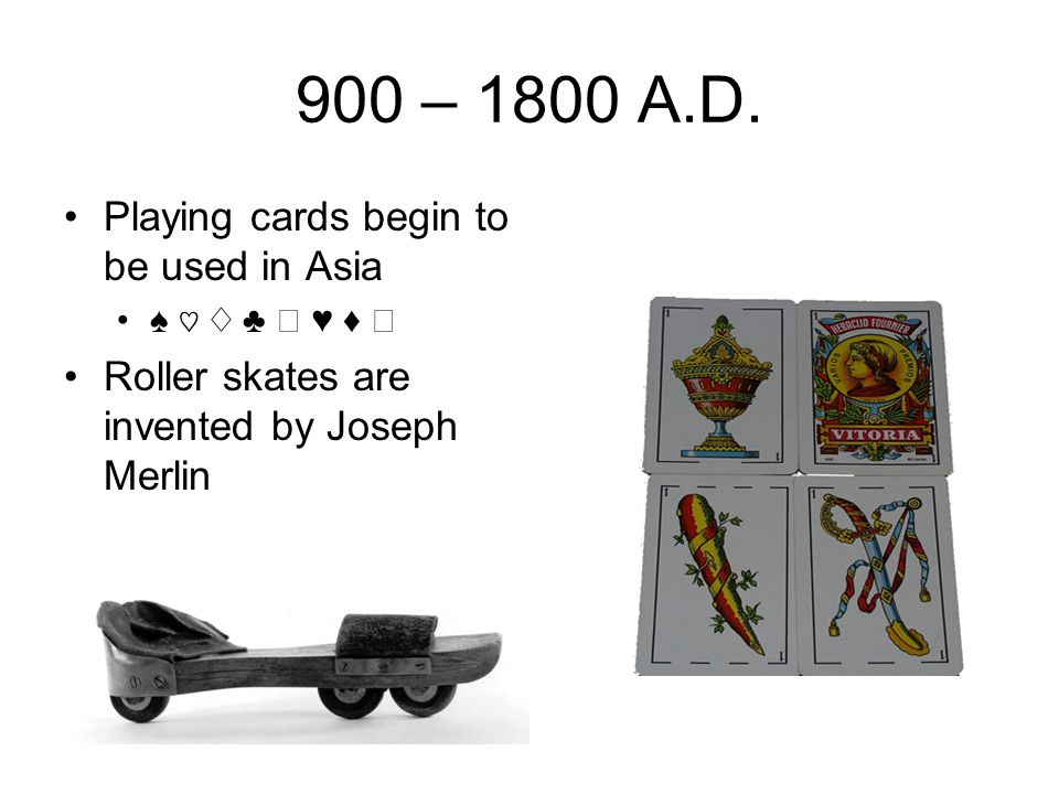 900 – 1800 A.D. Playing cards begin to be used in Asia ♠ ♡ ♢ ♣ ♤ ♥ ♦ ♧ Roller skates are invented by Joseph Merlin