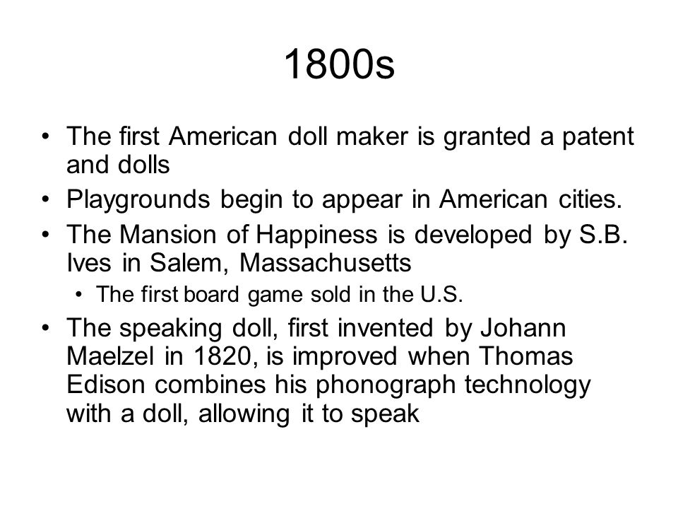 1800s The first American doll maker is granted a patent and dolls Playgrounds begin to appear in American cities. The Mansion of Happiness is develope