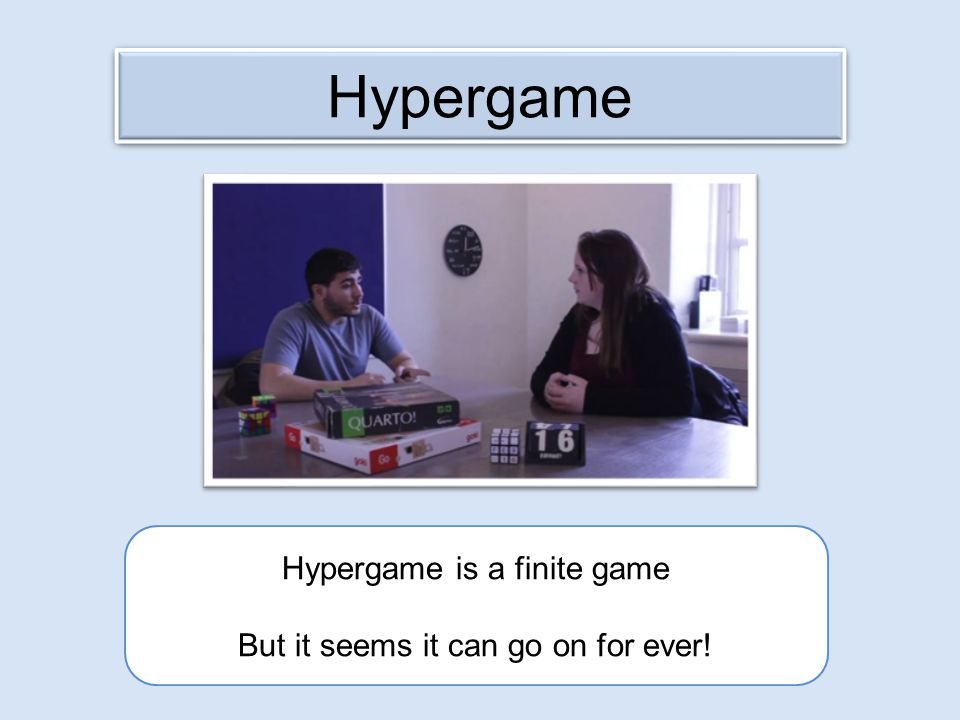 Hypergame is a finite game But it seems it can go on for ever! Hypergame