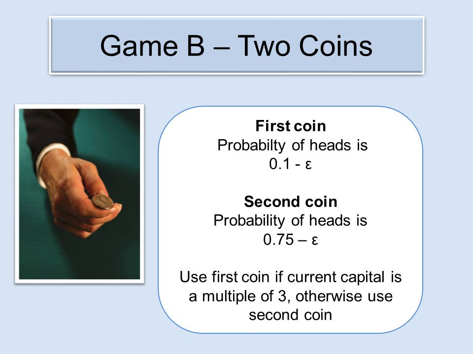 Game B – Two Coins First coin Probabilty of heads is 0.1 - ε Second coin Probability of heads is 0.75 – ε Use first coin if current capital is a multiple of 3, otherwise use second coin