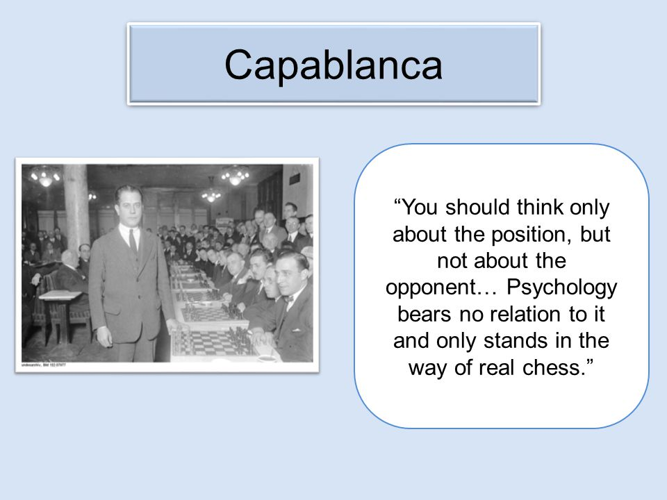 Capablanca You should think only about the position, but not about the opponent… Psychology bears no relation to it and only stands in the way of real chess.