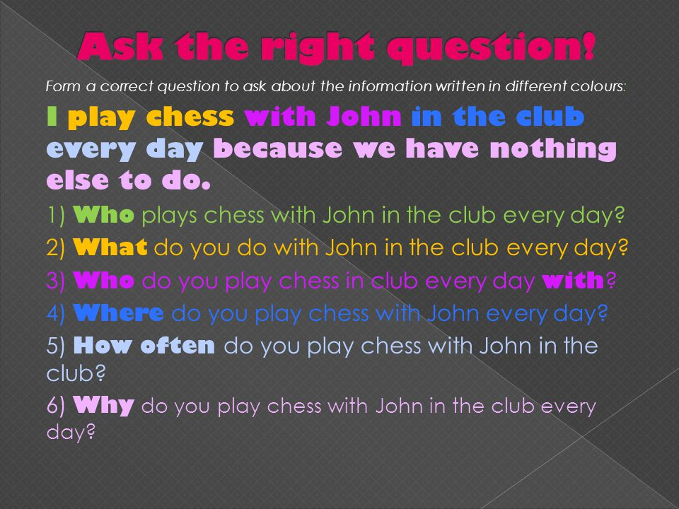 Form a correct question to ask about the information written in different colours: I play chess with John in the club every day because we have nothing else to do.