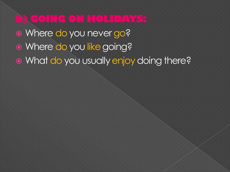 b) GOING ON HOLIDAYS:  Where do you never go.  Where do you like going.
