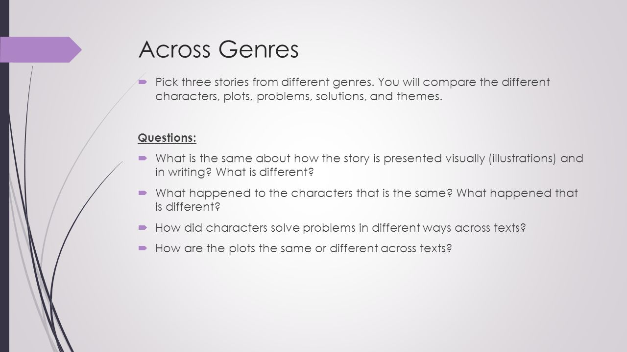 Across Genres  Pick three stories from different genres. You will compare the different characters, plots, problems, solutions, and themes. Questions