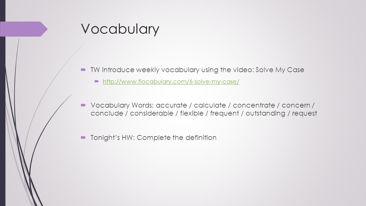 Vocabulary  TW introduce weekly vocabulary using the video: Solve My Case  http://www.flocabulary.com/6-solve-my-case/ http://www.flocabulary.com/6-