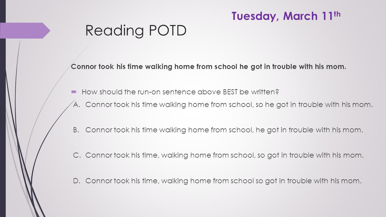 Reading POTD Connor took his time walking home from school he got in trouble with his mom.  How should the run-on sentence above BEST be written? A.C