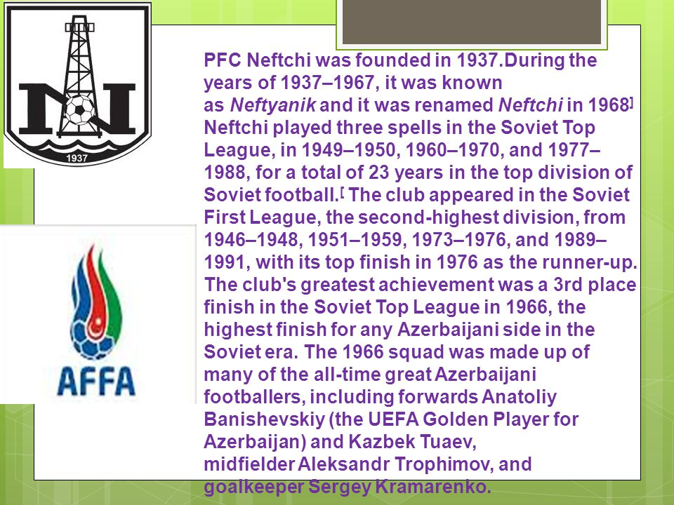 PFC Neftchi was founded in 1937.During the years of 1937–1967, it was known as Neftyanik and it was renamed Neftchi in 1968 ] Neftchi played three spells in the Soviet Top League, in 1949–1950, 1960–1970, and 1977– 1988, for a total of 23 years in the top division of Soviet football.