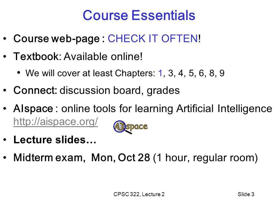 CPSC 322, Lecture 2Slide 3 Course Essentials Course web-page : CHECK IT OFTEN.