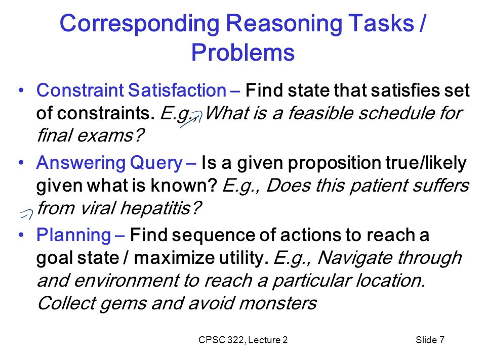 CPSC 322, Lecture 2Slide 7 Corresponding Reasoning Tasks / Problems Constraint Satisfaction – Find state that satisfies set of constraints.