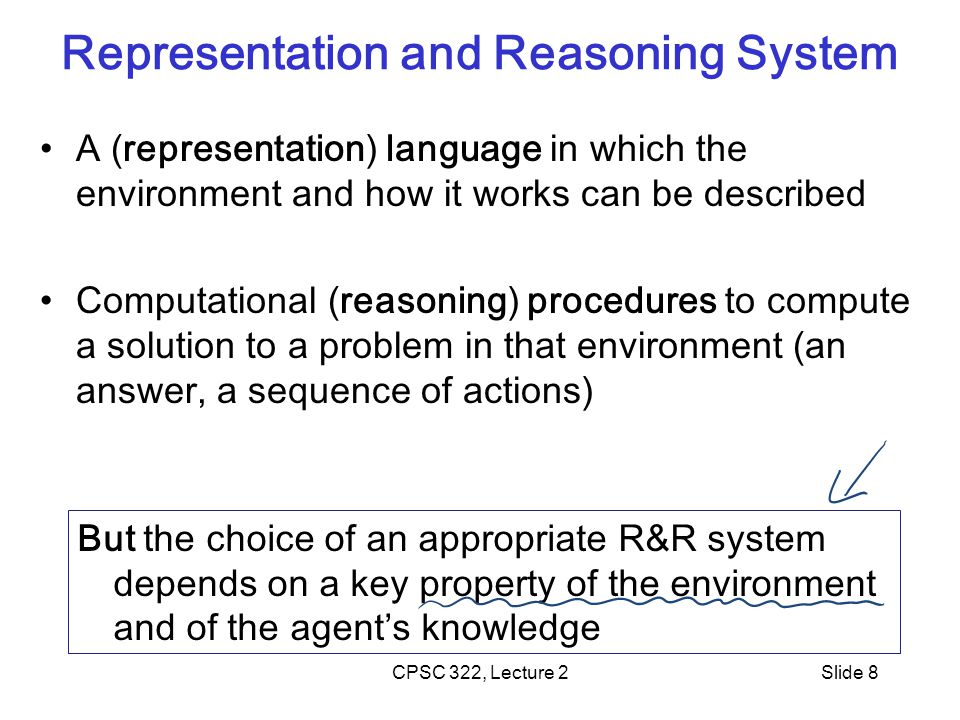 CPSC 322, Lecture 2Slide 8 Representation and Reasoning System A (representation) language in which the environment and how it works can be described Computational (reasoning) procedures to compute a solution to a problem in that environment (an answer, a sequence of actions) But the choice of an appropriate R&R system depends on a key property of the environment and of the agent's knowledge