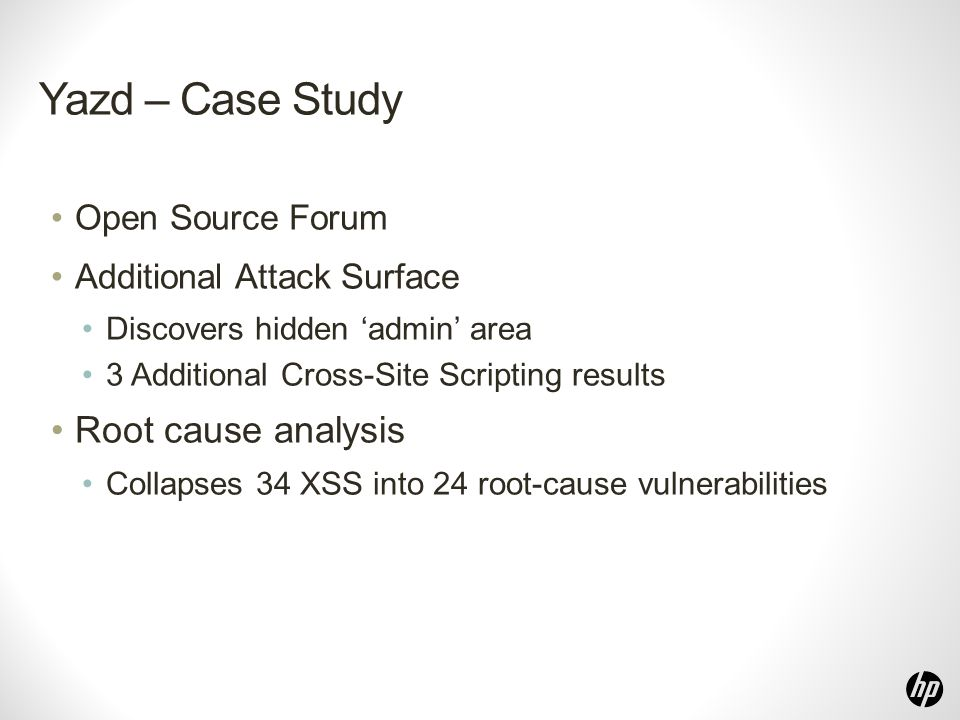 Yazd – Case Study Open Source Forum Additional Attack Surface Discovers hidden 'admin' area 3 Additional Cross-Site Scripting results Root cause analysis Collapses 34 XSS into 24 root-cause vulnerabilities