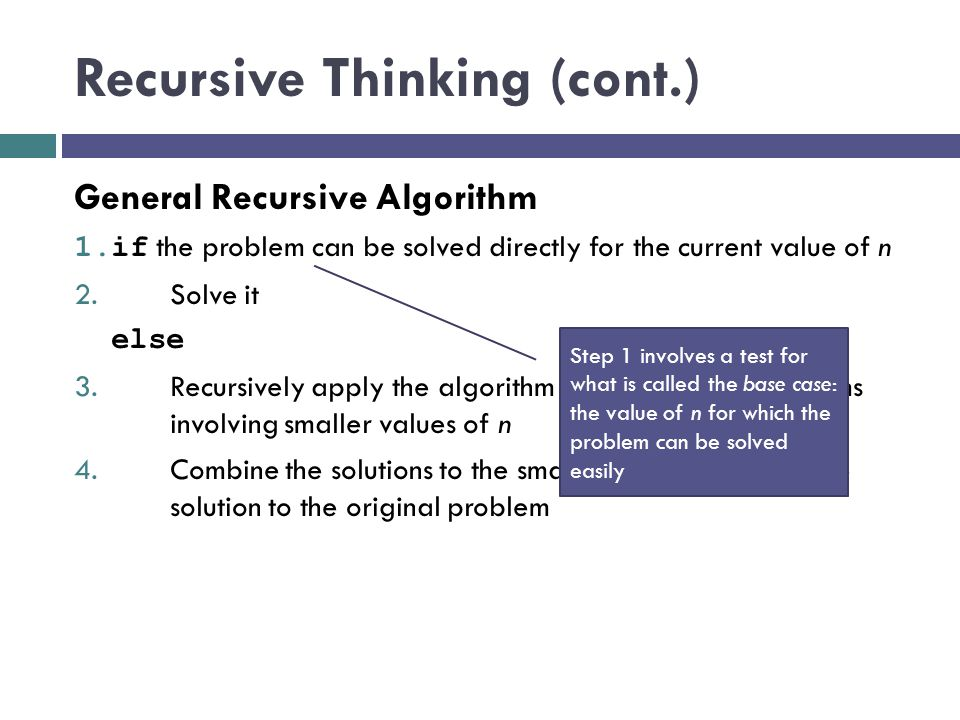 Recursive Thinking (cont.) General Recursive Algorithm 1.if the problem can be solved directly for the current value of n 2. Solve it else 3. Recursiv