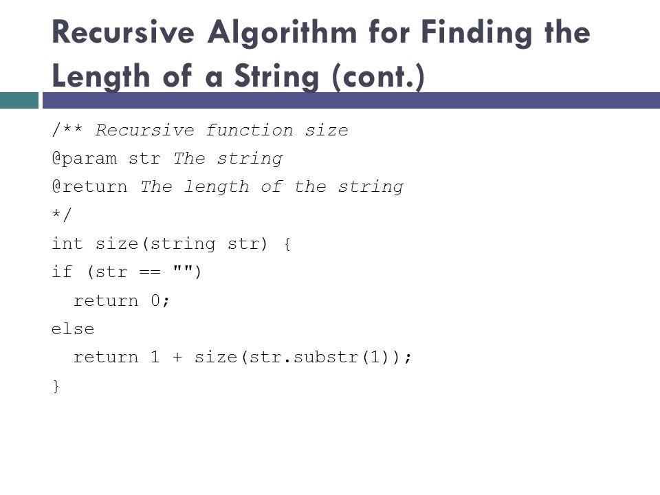 Recursive Algorithm for Finding the Length of a String (cont.) /** Recursive function size @param str The string @return The length of the string */ i