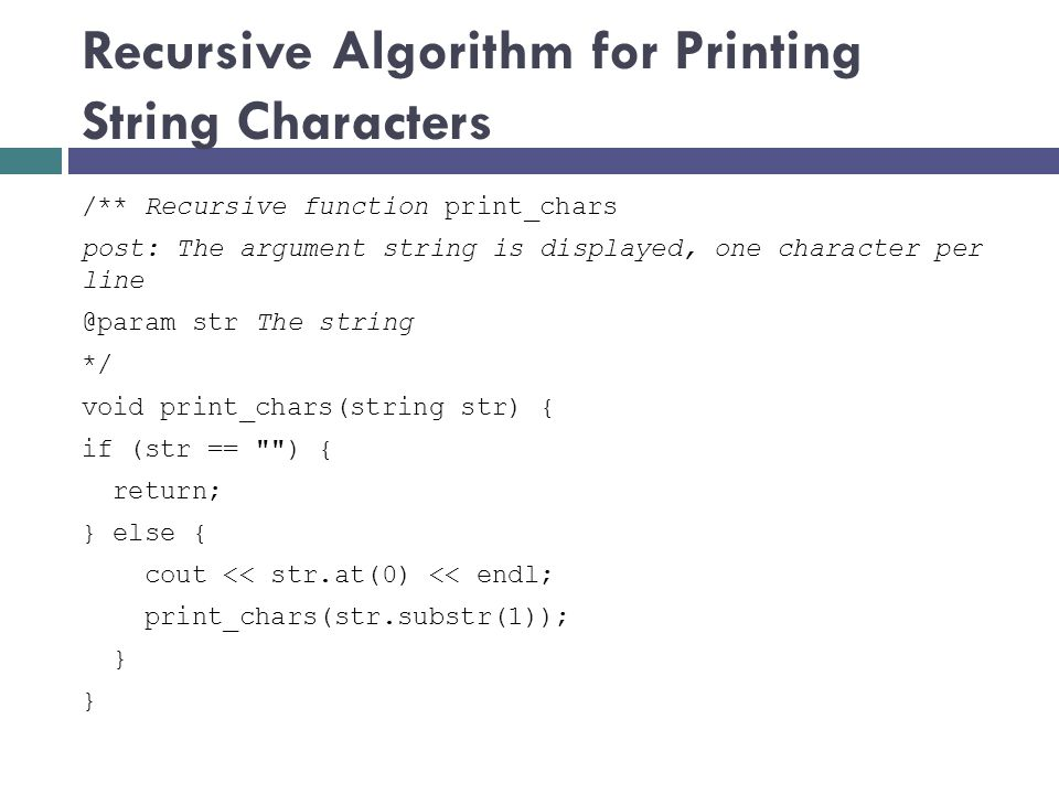 Recursive Algorithm for Printing String Characters /** Recursive function print_chars post: The argument string is displayed, one character per line @