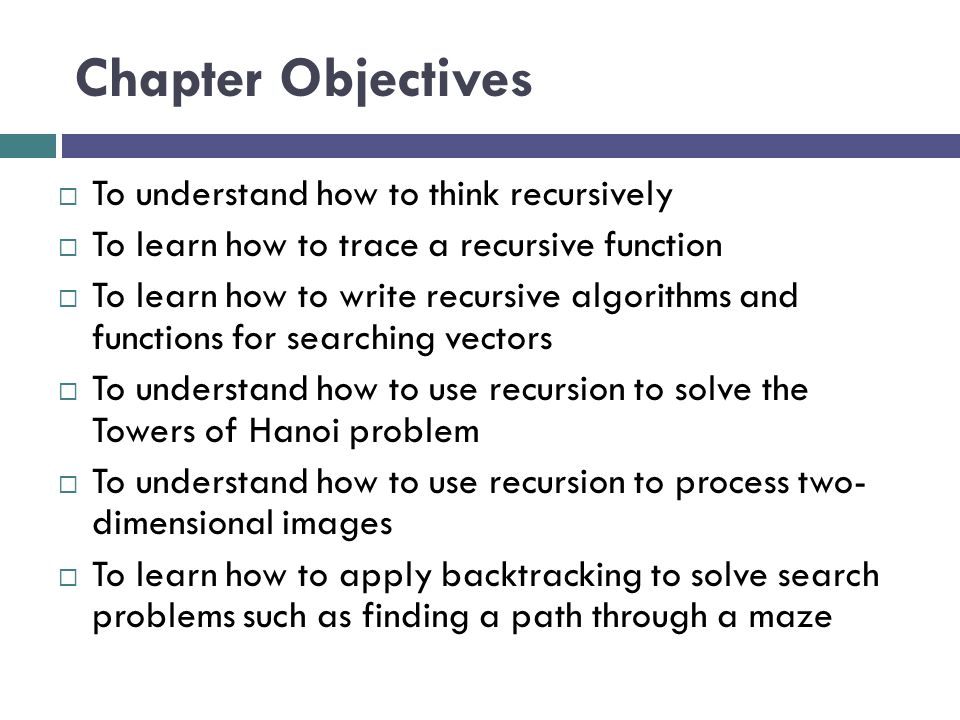 Recursive vector Search  Searching a vector can be accomplished using recursion  The simplest way to search is a linear search  Examine one element at a time starting with the first element or the last element to see whether it matches the target  On average, approximately n/2 elements are examined to find the target in a linear search  If the target is not in the vector, all n elements are examined  A linear search is O(n)