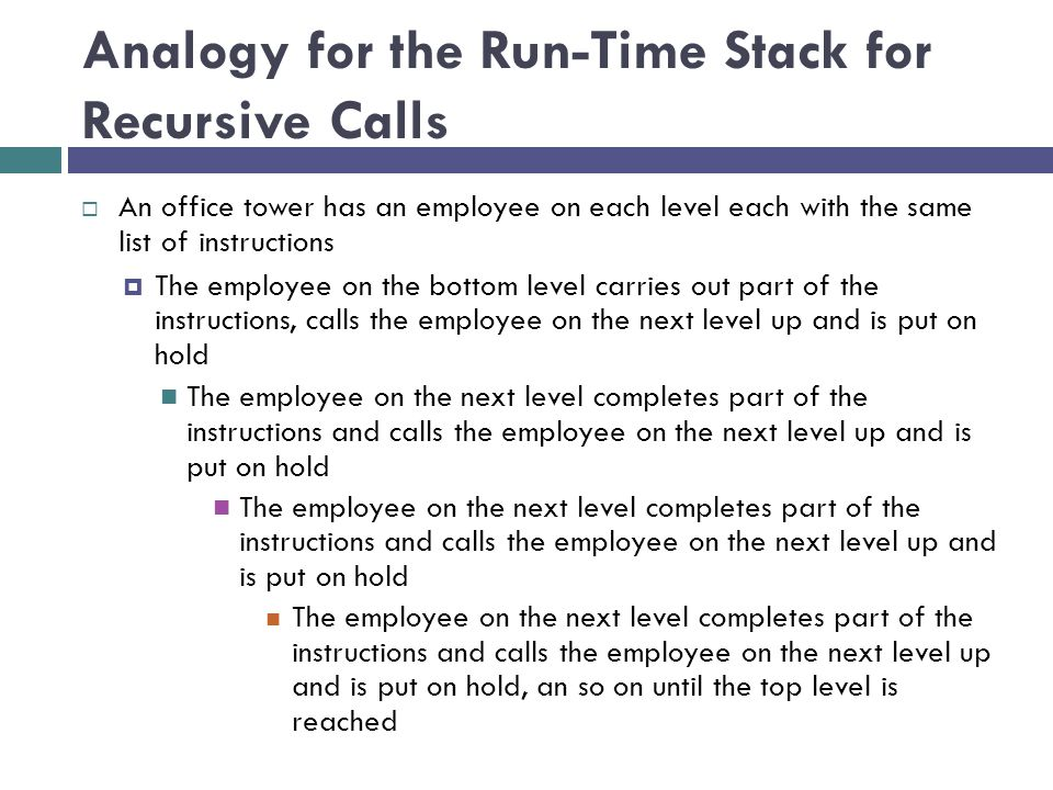 Analogy for the Run-Time Stack for Recursive Calls  An office tower has an employee on each level each with the same list of instructions  The emplo
