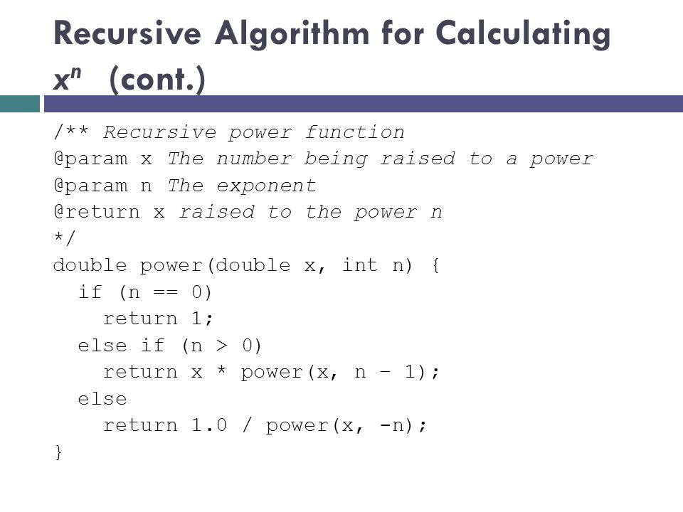 /** Recursive power function @param x The number being raised to a power @param n The exponent @return x raised to the power n */ double power(double