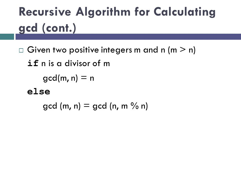 Recursive Algorithm for Calculating gcd (cont.)  Given two positive integers m and n (m > n) if n is a divisor of m gcd(m, n) = n else gcd (m, n) = g