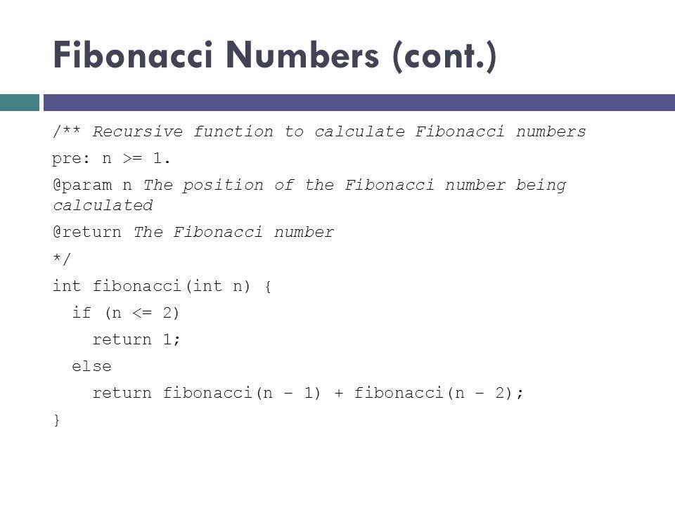 Fibonacci Numbers (cont.) /** Recursive function to calculate Fibonacci numbers pre: n >= 1. @param n The position of the Fibonacci number being calcu
