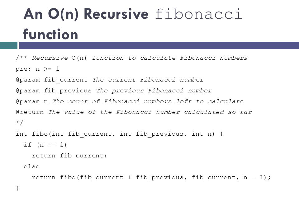 An O(n) Recursive fibonacci function /** Recursive O(n) function to calculate Fibonacci numbers pre: n >= 1 @param fib_current The current Fibonacci n