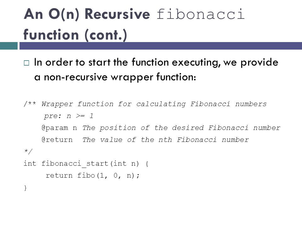 An O(n) Recursive fibonacci function (cont.)  In order to start the function executing, we provide a non-recursive wrapper function: /** Wrapper func