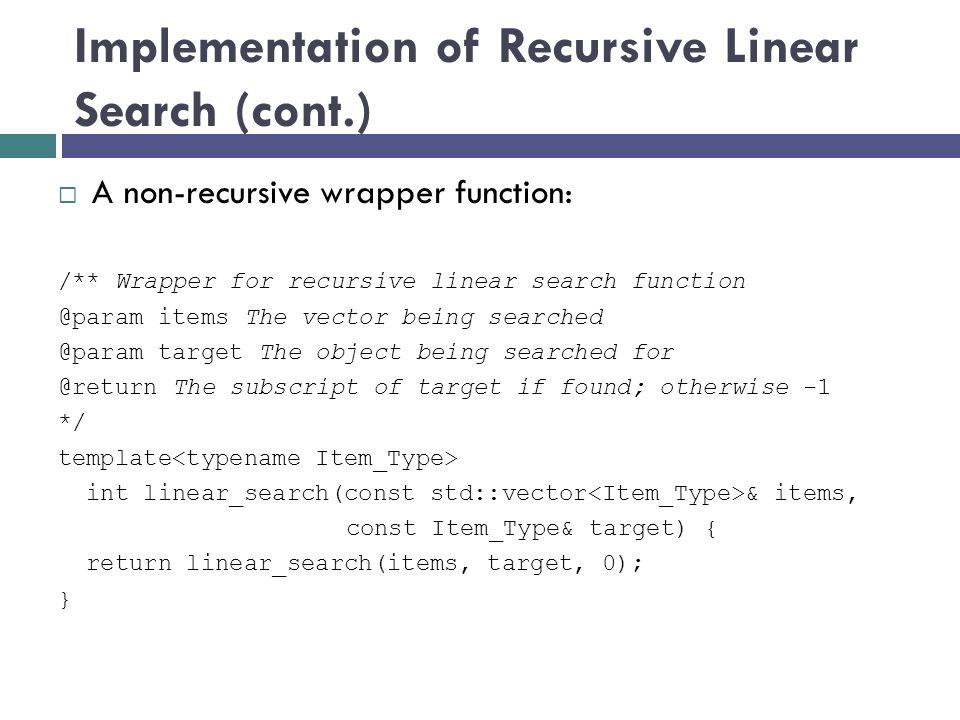 Implementation of Recursive Linear Search (cont.)  A non-recursive wrapper function: /** Wrapper for recursive linear search function @param items Th